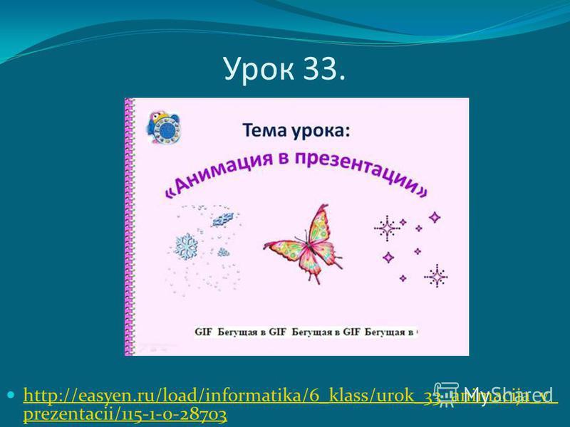 Урок 33. http://easyen.ru/load/informatika/6_klass/urok_33_animacija_v_ prezentacii/115-1-0-28703 http://easyen.ru/load/informatika/6_klass/urok_33_animacija_v_ prezentacii/115-1-0-28703