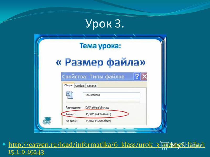 Урок 3. http://easyen.ru/load/informatika/6_klass/urok_3_razmer_fajla/1 15-1-0-19243 http://easyen.ru/load/informatika/6_klass/urok_3_razmer_fajla/1 15-1-0-19243