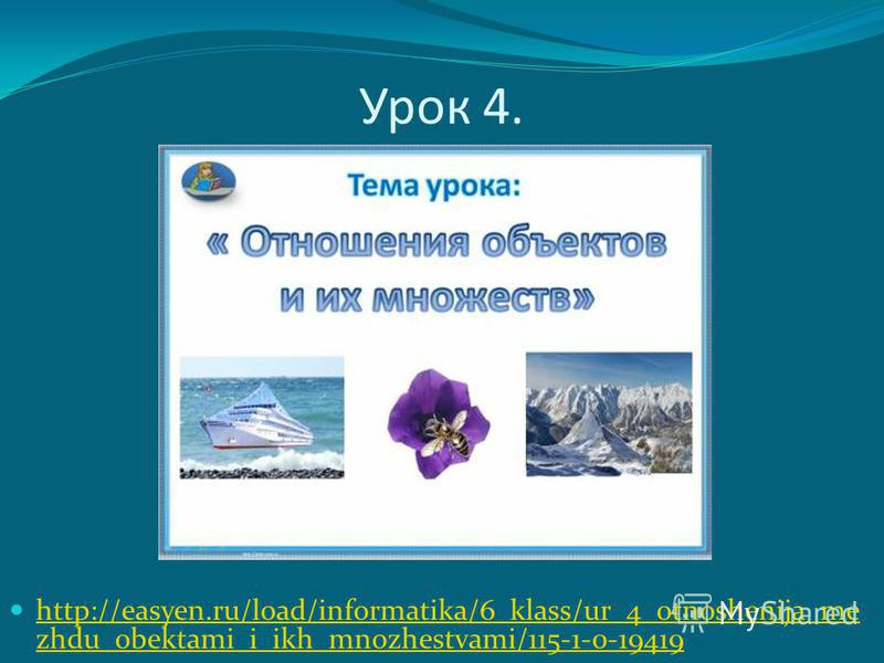 Урок 4. http://easyen.ru/load/informatika/6_klass/ur_4_otnoshenija_me zhdu_obektami_i_ikh_mnozhestvami/115-1-0-19419 http://easyen.ru/load/informatika/6_klass/ur_4_otnoshenija_me zhdu_obektami_i_ikh_mnozhestvami/115-1-0-19419