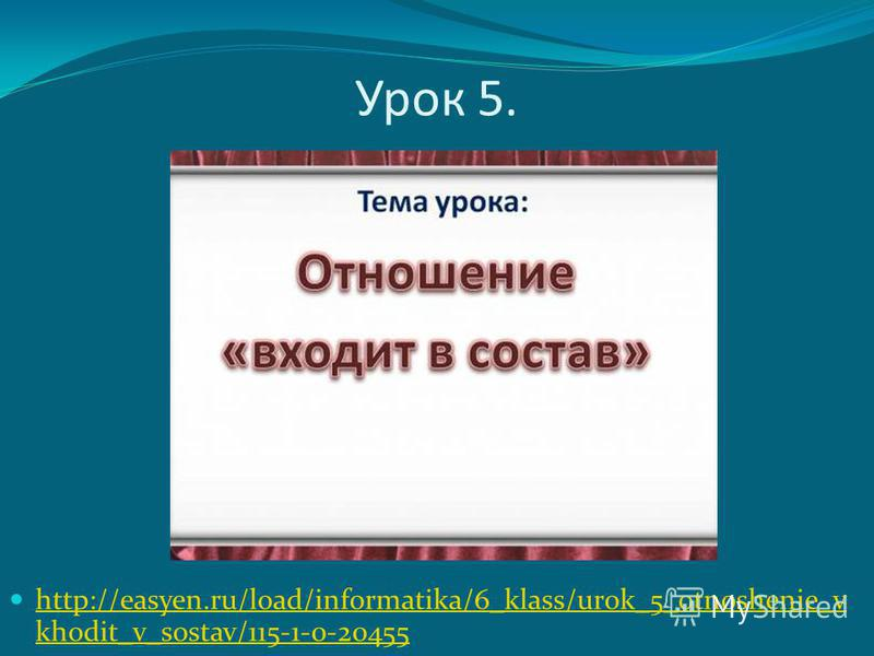 Урок 5. http://easyen.ru/load/informatika/6_klass/urok_5_otnoshenie_v khodit_v_sostav/115-1-0-20455 http://easyen.ru/load/informatika/6_klass/urok_5_otnoshenie_v khodit_v_sostav/115-1-0-20455