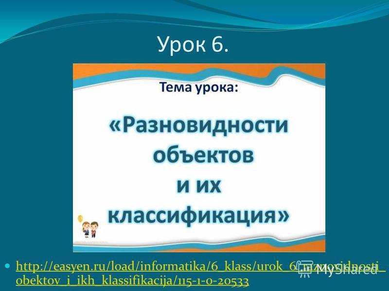 Урок 6. http://easyen.ru/load/informatika/6_klass/urok_6_raznovidnosti_ obektov_i_ikh_klassifikacija/115-1-0-20533 http://easyen.ru/load/informatika/6_klass/urok_6_raznovidnosti_ obektov_i_ikh_klassifikacija/115-1-0-20533