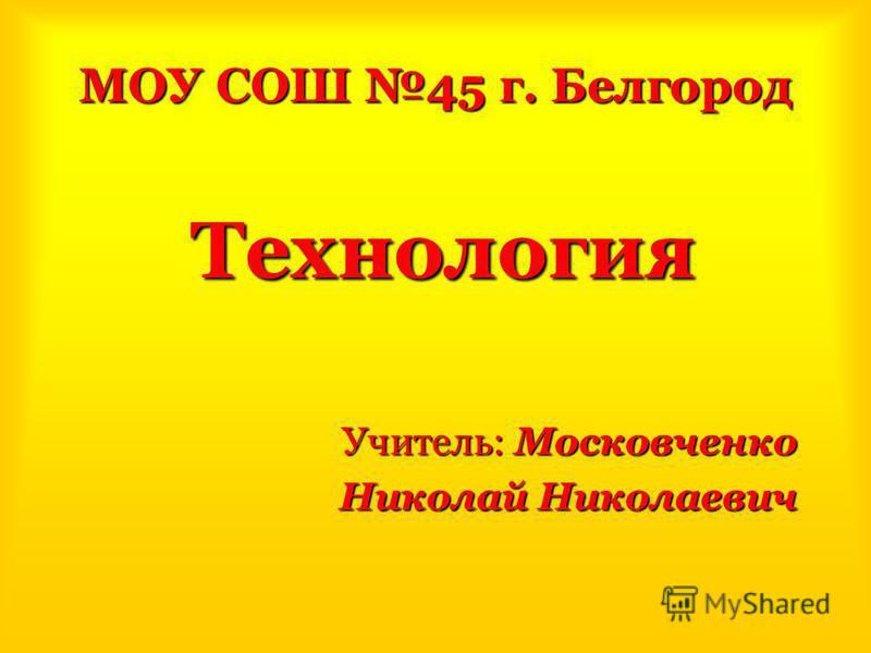 МОУ СОШ 45 г. Белгород Технология Учитель: Московченко Николай Николаевич Николай Николаевич