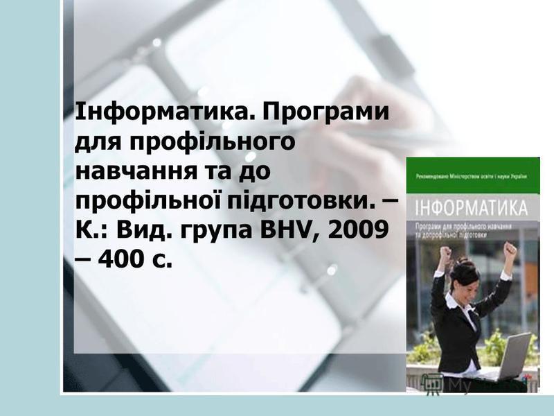 Інформатика. Програми для профільного навчання та до профільної підготовки. – К.: Вид. група BHV, 2009 – 400 с.