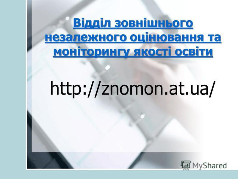 Відділ зовнішнього незалежного оцінювання та моніторингу якості освіти Відділ зовнішнього незалежного оцінювання та моніторингу якості освіти http://znomon.at.ua/