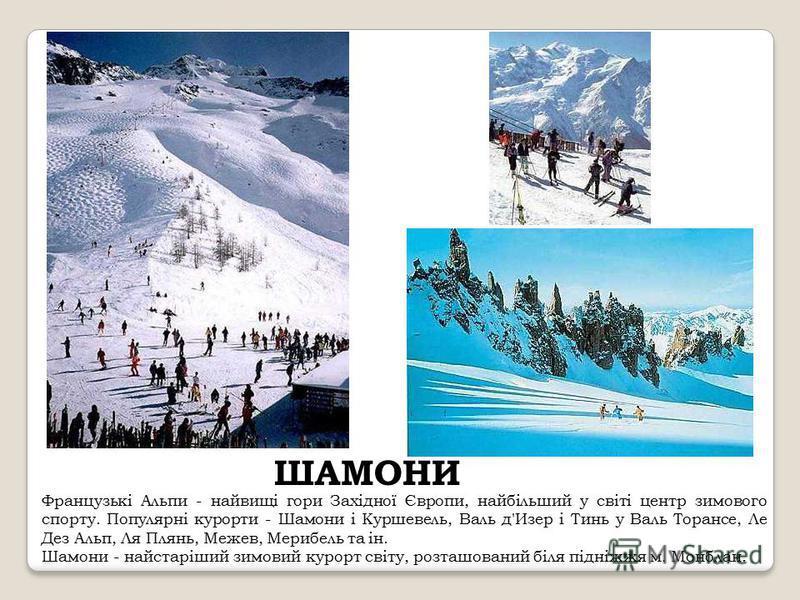 ШАМОНИ Французькі Альпи - найвищі гори Західної Європи, найбільший у світі центр зимового спорту. Популярні курорти - Шамони і Куршевель, Валь д'Изер і Тинь у Валь Торансе, Ле Дез Альп, Ля Плянь, Межев, Мерибель та ін. Шамони - найстаріший зимовий ку