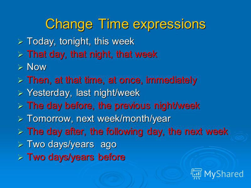 Change Time expressions Today, tonight, this week Today, tonight, this week That day, that night, that week That day, that night, that week Now Now Then, at that time, at once, immediately Then, at that time, at once, immediately Yesterday, last nigh