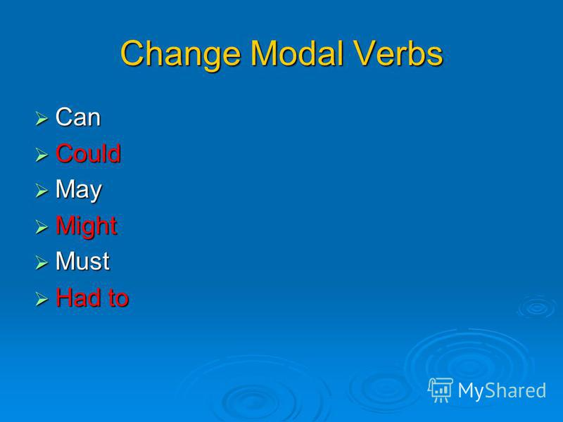 Change Modal Verbs Can Can Could Could May May Might Might Must Must Had to Had to