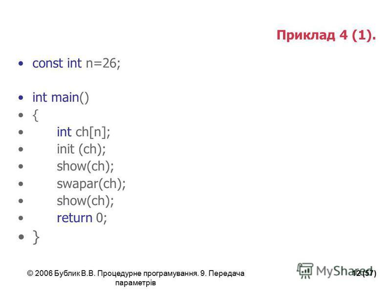 © 2006 Бублик В.В. Процедурне програмування. 9. Передача параметрів 12 (57) Приклад 4 (1). const int n=26; int main() { int ch[n]; init (ch); show(ch); swapar(ch); show(ch); return 0; }