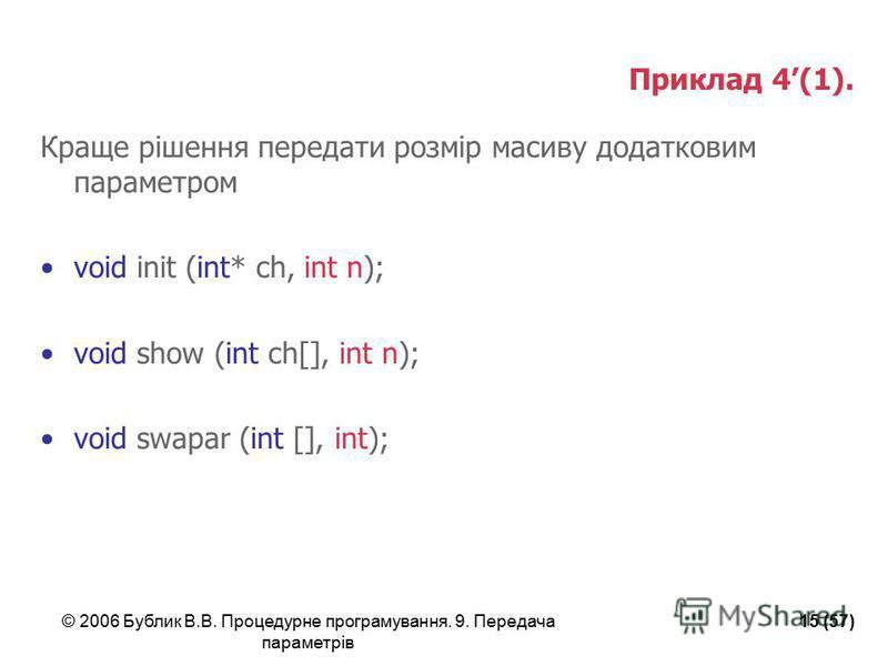 © 2006 Бублик В.В. Процедурне програмування. 9. Передача параметрів 15 (57) Приклад 4(1). Краще рішення передати розмір масиву додатковим параметром void init (int* ch, int n); void show (int ch[], int n); void swapar (int [], int);