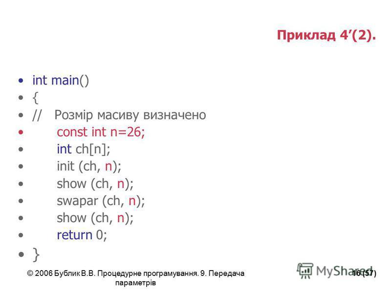 © 2006 Бублик В.В. Процедурне програмування. 9. Передача параметрів 16 (57) Приклад 4(2). int main() { // Розмір масиву визначено const int n=26; int ch[n]; init (ch, n); show (ch, n); swapar (ch, n); show (ch, n); return 0; }