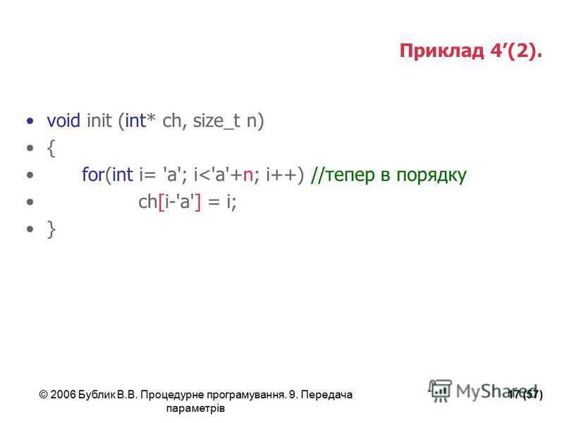 © 2006 Бублик В.В. Процедурне програмування. 9. Передача параметрів 17 (57) Приклад 4(2). void init (int* ch, size_t n) { for(int i= 'a'; i<'a'+n; i++) //тепер в порядку ch[i-'a'] = i; }