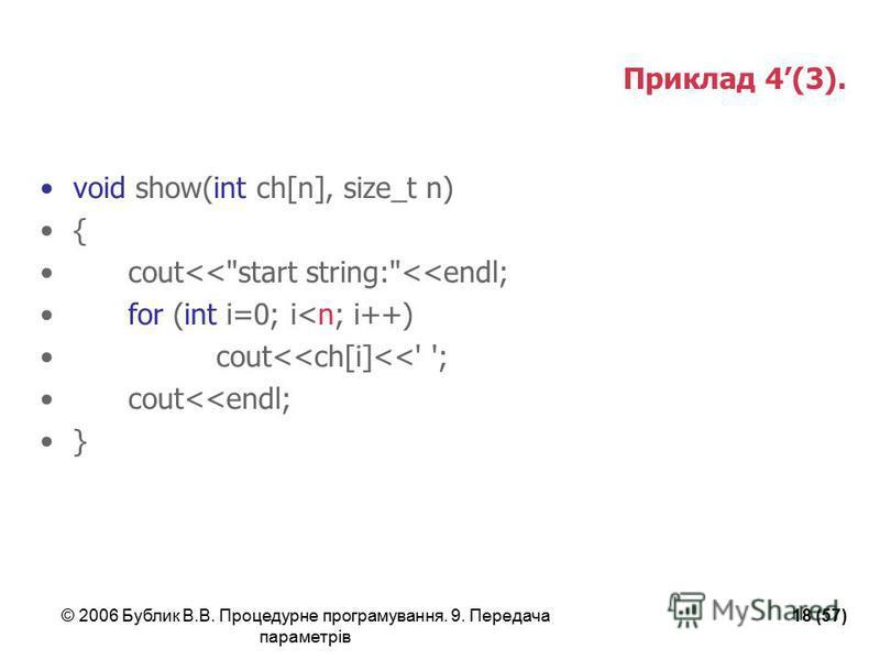 © 2006 Бублик В.В. Процедурне програмування. 9. Передача параметрів 18 (57) Приклад 4(3). void show(int ch[n], size_t n) { cout<<start string:<<endl; for (int i=0; i<n; i++) cout<<ch[i]<<' '; cout<<endl; }