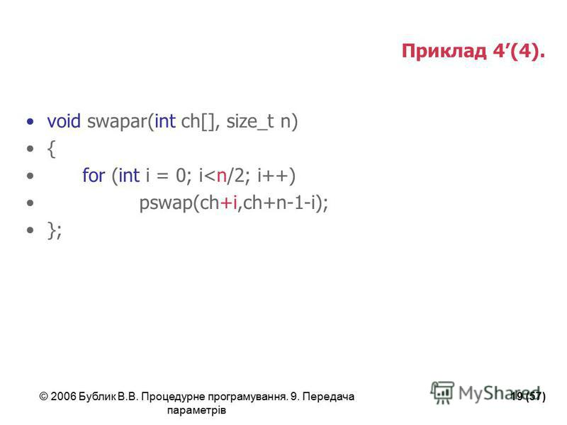 © 2006 Бублик В.В. Процедурне програмування. 9. Передача параметрів 19 (57) Приклад 4(4). void swapar(int ch[], size_t n) { for (int i = 0; i<n/2; i++) pswap(ch+i,ch+n-1-i); };
