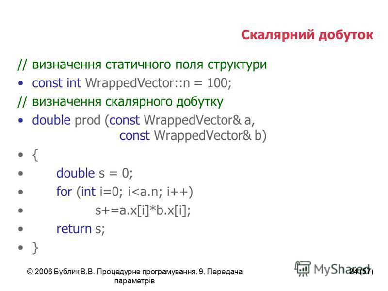 © 2006 Бублик В.В. Процедурне програмування. 9. Передача параметрів 24 (57) Скалярний добуток //визначення статичного поля структури const int WrappedVector::n = 100; //визначення скалярного добутку double prod (const WrappedVector& a, const WrappedV