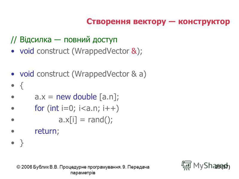 © 2006 Бублик В.В. Процедурне програмування. 9. Передача параметрів 25 (57) Створення вектору конструктор //Відсилка повний доступ void construct (WrappedVector &); void construct (WrappedVector & a) { a.x = new double [a.n]; for (int i=0; i<a.n; i++