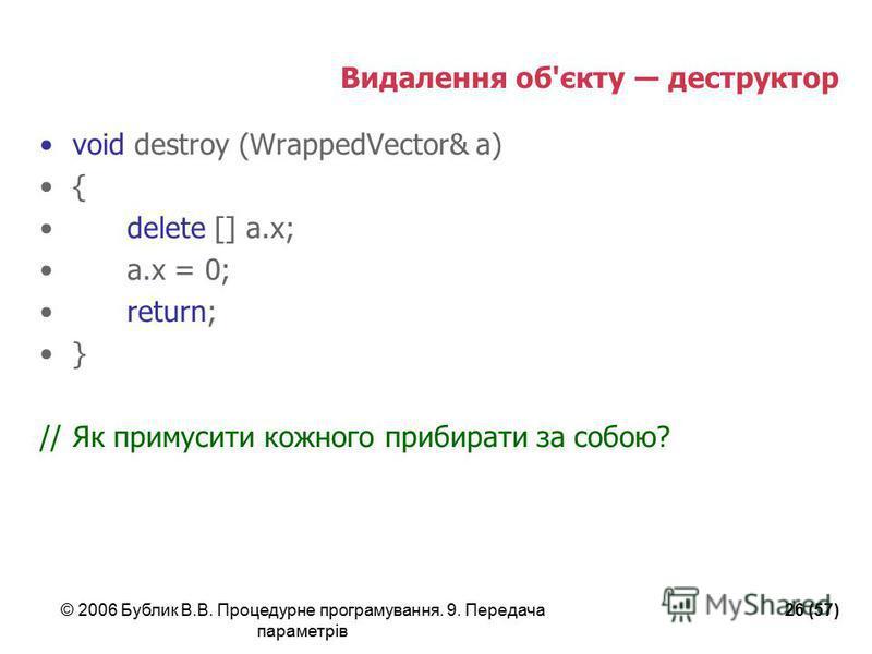 © 2006 Бублик В.В. Процедурне програмування. 9. Передача параметрів 26 (57) Видалення об'єкту деструктор void destroy (WrappedVector& a) { delete [] a.x; a.x = 0; return; } //Як примусити кожного прибирати за собою?