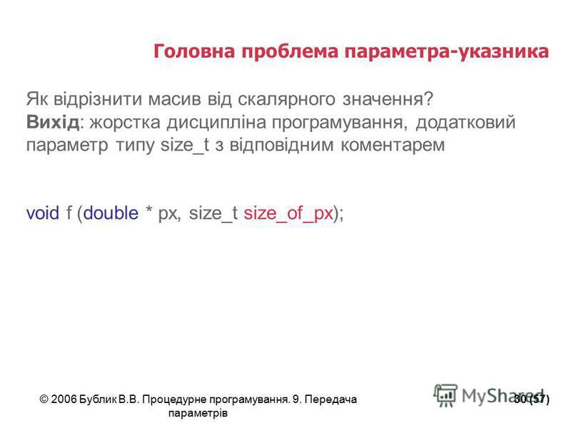 © 2006 Бублик В.В. Процедурне програмування. 9. Передача параметрів 30 (57) Головна проблема параметра-указника Як відрізнити масив від скалярного значення? Вихід: жорстка дисципліна програмування, додатковий параметр типу size_t з відповідним комент