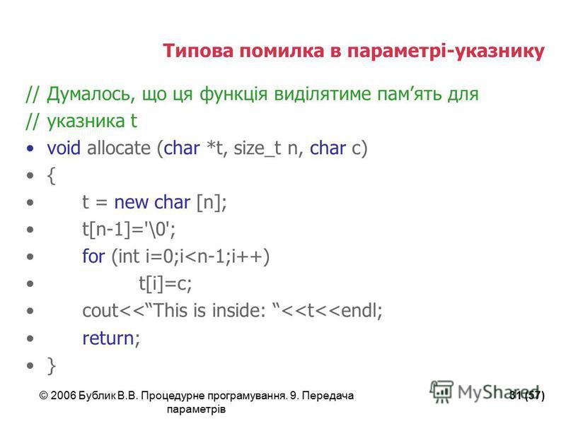 © 2006 Бублик В.В. Процедурне програмування. 9. Передача параметрів 31 (57) Типова помилка в параметрі-указнику //Думалось, що ця функція виділятиме память для //указника t void allocate (char *t, size_t n, char c) { t = new char [n]; t[n-1]='\0'; fo
