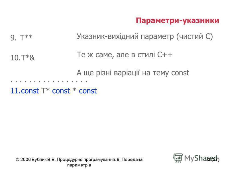 © 2006 Бублик В.В. Процедурне програмування. 9. Передача параметрів 33 (57) Параметри-указники 9.T** 10.T*&................. 11.const T* const * const Указник-вихідний параметр (чистий С) Те ж саме, але в стилі С++ А ще різні варіації на тему const
