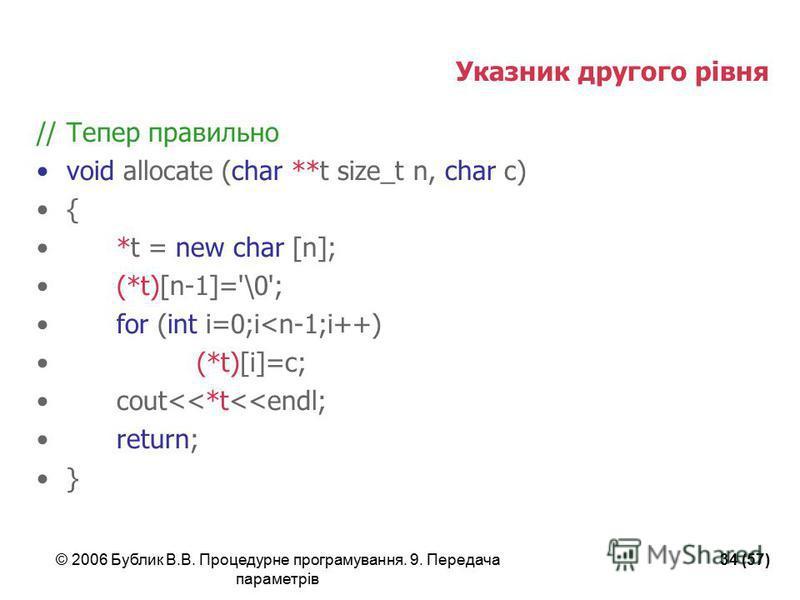 © 2006 Бублик В.В. Процедурне програмування. 9. Передача параметрів 34 (57) Указник другого рівня //Тепер правильно void allocate (char **t size_t n, char c) { *t = new char [n]; (*t)[n-1]='\0'; for (int i=0;i<n-1;i++) (*t)[i]=c; cout<<*t<<endl; retu