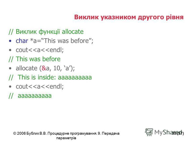 © 2006 Бублик В.В. Процедурне програмування. 9. Передача параметрів 35 (57) Виклик указником другого рівня //Виклик функції allocate char *a=This was before; cout<<a<<endl; //This was before allocate (&a, 10, a); // This is inside: aaaaaaaaaa cout<<a