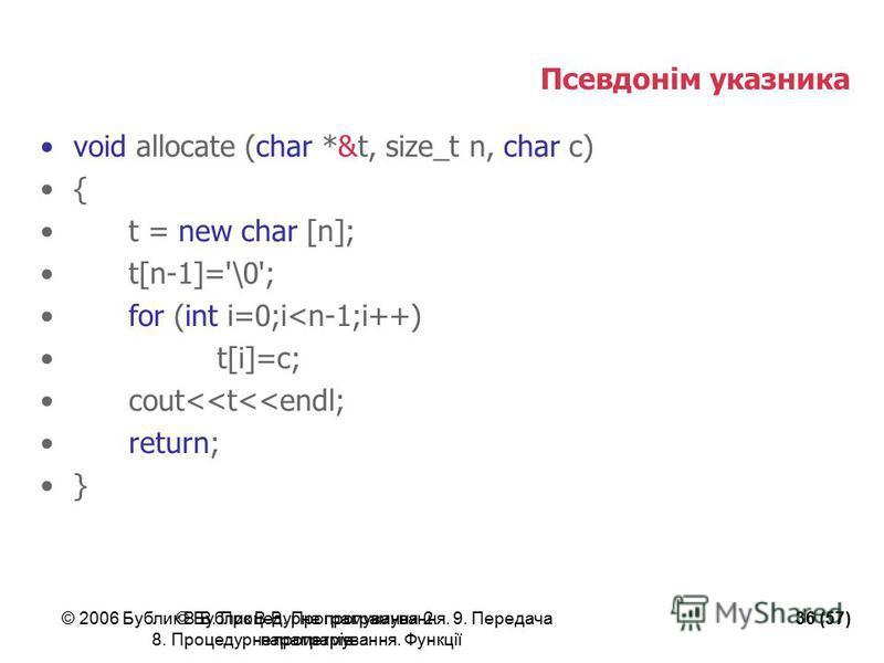 © 2006 Бублик В.В. Процедурне програмування. 9. Передача параметрів 36 (57)© Бублик В.В. Програмування-2. 8. Процедурне програмування. Функції Псевдонім указника void allocate (char *&t, size_t n, char c) { t = new char [n]; t[n-1]='\0'; for (int i=0
