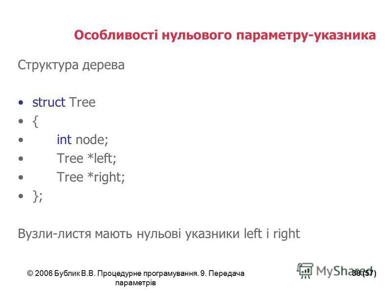 © 2006 Бублик В.В. Процедурне програмування. 9. Передача параметрів 38 (57) Особливості нульового параметру-указника Структура дерева struct Tree { int node; Tree *left; Tree *right; }; Вузли-листя мають нульові указники left і right