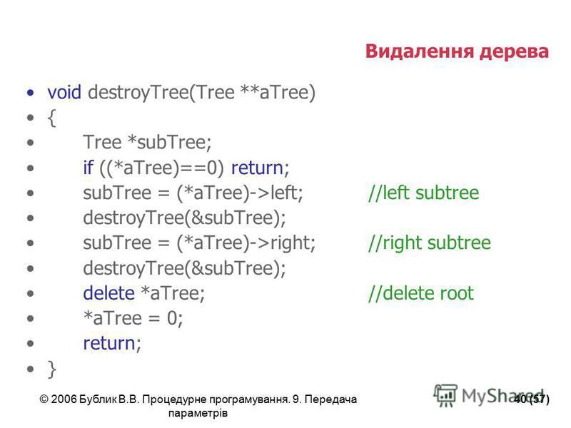 © 2006 Бублик В.В. Процедурне програмування. 9. Передача параметрів 40 (57) Видалення дерева void destroyTree(Tree **aTree) { Tree *subTree; if ((*aTree)==0) return; subTree = (*aTree)->left; //left subtree destroyTree(&subTree); subTree = (*aTree)->