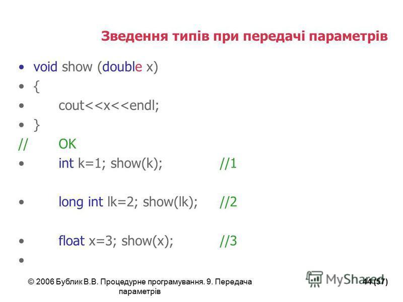 © 2006 Бублик В.В. Процедурне програмування. 9. Передача параметрів 44 (57) Зведення типів при передачі параметрів void show (double x) { cout<<x<<endl; } //OK int k=1; show(k);//1 long int lk=2; show(lk);//2 float x=3; show(x);//3
