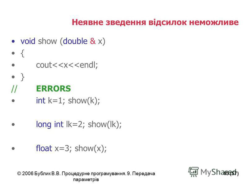© 2006 Бублик В.В. Процедурне програмування. 9. Передача параметрів 45 (57) Неявне зведення відсилок неможливе void show (double & x) { cout<<x<<endl; } //ERRORS int k=1; show(k); long int lk=2; show(lk); float x=3; show(x);