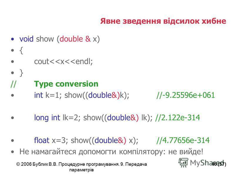 © 2006 Бублик В.В. Процедурне програмування. 9. Передача параметрів 46 (57) Явне зведення відсилок хибне void show (double & x) { cout<<x<<endl; } //Type conversion int k=1; show((double&)k); //-9.25596e+061 long int lk=2; show((double&) lk); //2.122