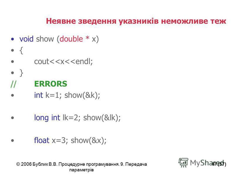 © 2006 Бублик В.В. Процедурне програмування. 9. Передача параметрів 47 (57) Неявне зведення указників неможливе теж void show (double * x) { cout<<x<<endl; } //ERRORS int k=1; show(&k); long int lk=2; show(&lk); float x=3; show(&x);