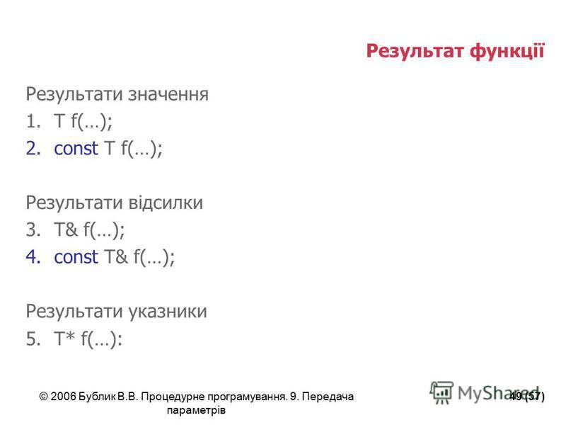 © 2006 Бублик В.В. Процедурне програмування. 9. Передача параметрів 49 (57) Результат функції Результати значення 1.T f(…); 2.const T f(…); Результати відсилки 3.T& f(…); 4.const T& f(…); Результати указники 5.T* f(…):