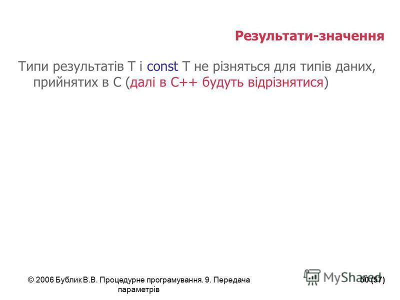 © 2006 Бублик В.В. Процедурне програмування. 9. Передача параметрів 50 (57) Результати-значення Типи результатів T і const T не різняться для типів даних, прийнятих в С (далі в С++ будуть відрізнятися)