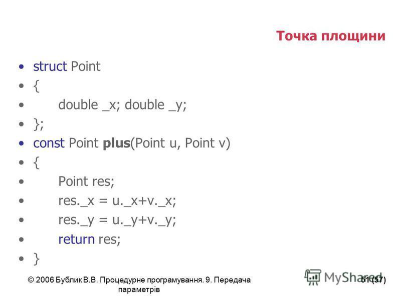 © 2006 Бублик В.В. Процедурне програмування. 9. Передача параметрів 51 (57) Точка площини struct Point { double _x; double _y; }; const Point plus(Point u, Point v) { Point res; res._x = u._x+v._x; res._y = u._y+v._y; return res; }
