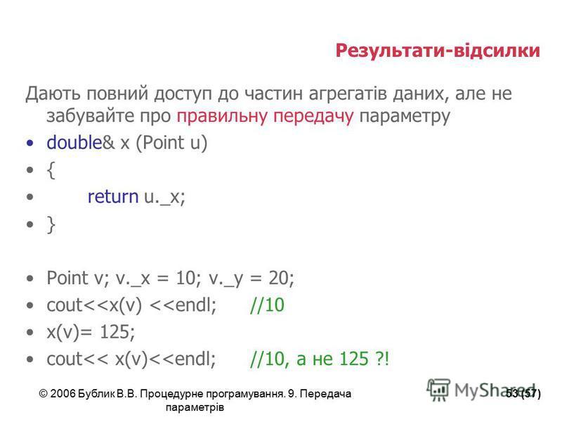 © 2006 Бублик В.В. Процедурне програмування. 9. Передача параметрів 53 (57) Результати-відсилки Дають повний доступ до частин агрегатів даних, але не забувайте про правильну передачу параметру double& x (Point u) { return u._x; } Point v; v._x = 10;