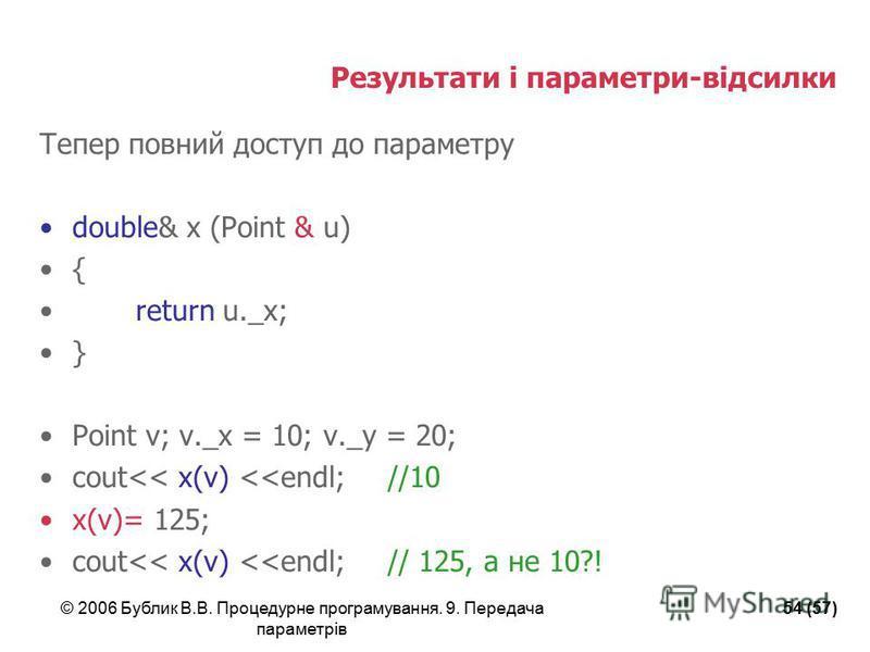 © 2006 Бублик В.В. Процедурне програмування. 9. Передача параметрів 54 (57) Результати і параметри-відсилки Тепер повний доступ до параметру double& x (Point & u) { return u._x; } Point v; v._x = 10; v._y = 20; cout<< x(v) <<endl;//10 x(v)= 125; cout