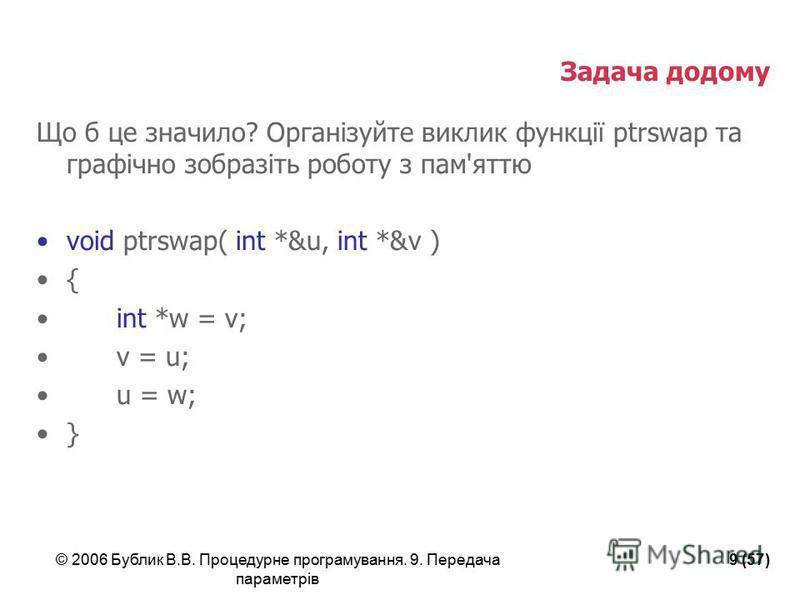 © 2006 Бублик В.В. Процедурне програмування. 9. Передача параметрів 9 (57) Задача додому Що б це значило? Організуйте виклик функції ptrswap та графічно зобразіть роботу з пам'яттю void ptrswap( int *&u, int *&v ) { int *w = v; v = u; u = w; }