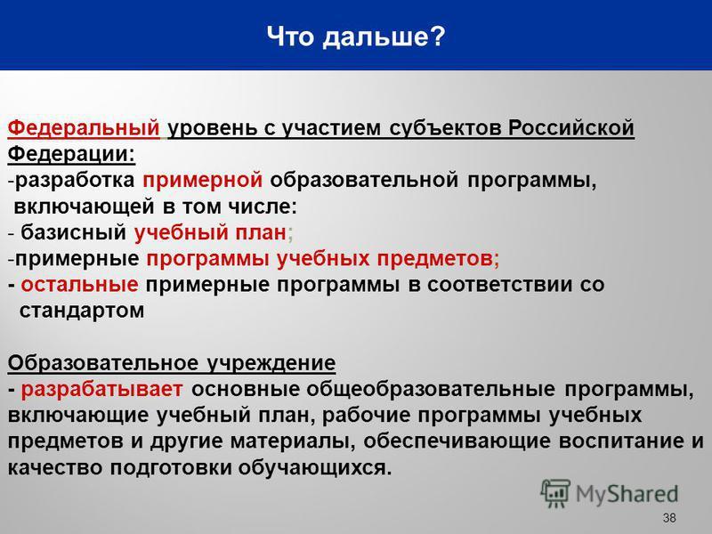 38 Что дальше? Федеральный уровень с участием субъектов Российской Федерации: -разработка примерной образовательной программы, включающей в том числе: - базисный учебный план; -примерные программы учебных предметов; - остальные примерные программы в