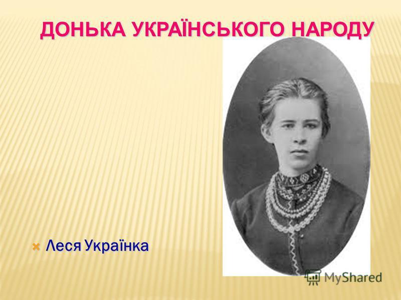 Леся Українка Леся Українка ДОНЬКА УКРАЇНСЬКОГО НАРОДУ