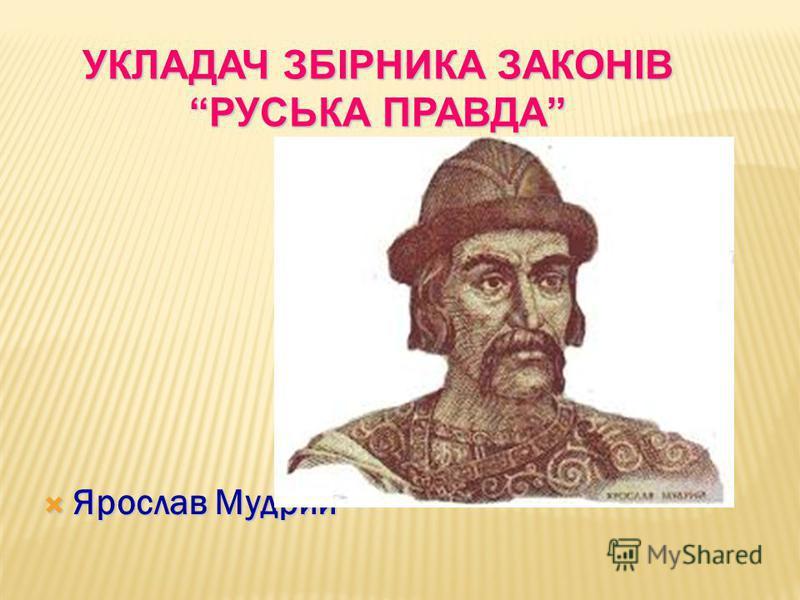 Ярослав Мудрий Ярослав Мудрий УКЛАДАЧ ЗБІРНИКА ЗАКОНІВ РУСЬКА ПРАВДА