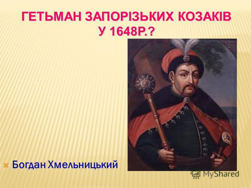Богдан Хмельницький Богдан Хмельницький ГЕТЬМАН ЗАПОРІЗЬКИХ КОЗАКІВ У 1648Р.?