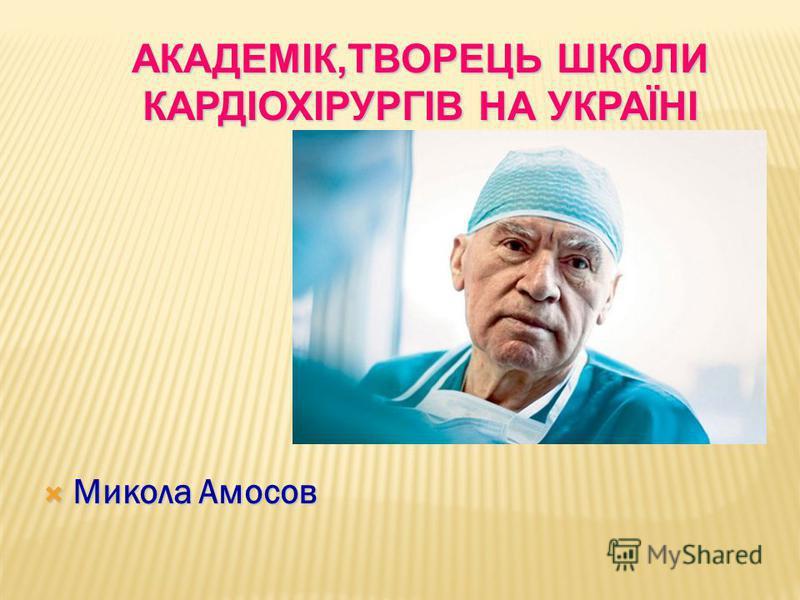 Микола Амосов Микола Амосов АКАДЕМІК,ТВОРЕЦЬ ШКОЛИ КАРДІОХІРУРГІВ НА УКРАЇНІ