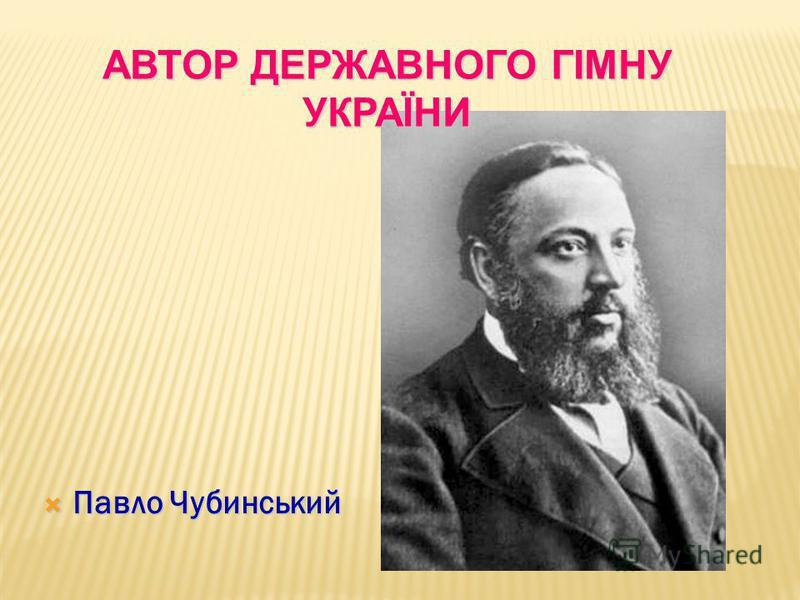 Павло Чубинський Павло Чубинський АВТОР ДЕРЖАВНОГО ГІМНУ УКРАЇНИ