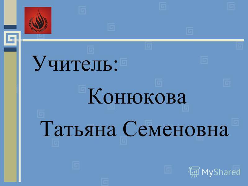 Учитель: Конюкова Татьяна Семеновна