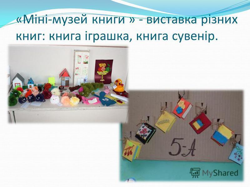 «Міні-музей книги » - виставка різних книг: книга іграшка, книга сувенір.
