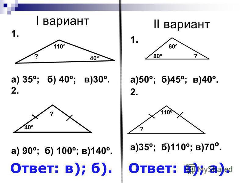 I вариант 1. а) 35º; б) 40º; в)30º. 2. а) 90º; б) 100º; в)140º. II вариант 1. а)50º; б)45º; в)40º. 2. а)35º; б)110º; в)70 º. ? 110° 40° 60° 80°? 40° ? ? 110 0 Ответ: в); б).Ответ: в); а).