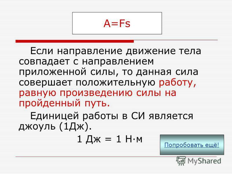 Для совершения работы необходимо выполнение трёх условий: а) к телу должна быть приложена какая-то сила; б) тело должно двигаться; в) направление движения тела не должно быть перпендикулярным по отношению к направлению действия силы. Если хотя бы одн