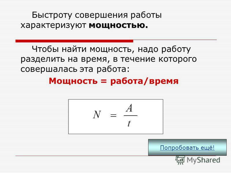Если направление движение тела совпадает с направлением приложенной силы, то данная сила совершает положительную работу, равную произведению силы на пройденный путь. Единицей работы в СИ является джоуль (1Дж). 1 Дж = 1 Н·м A=Fs Попробовать ещё!