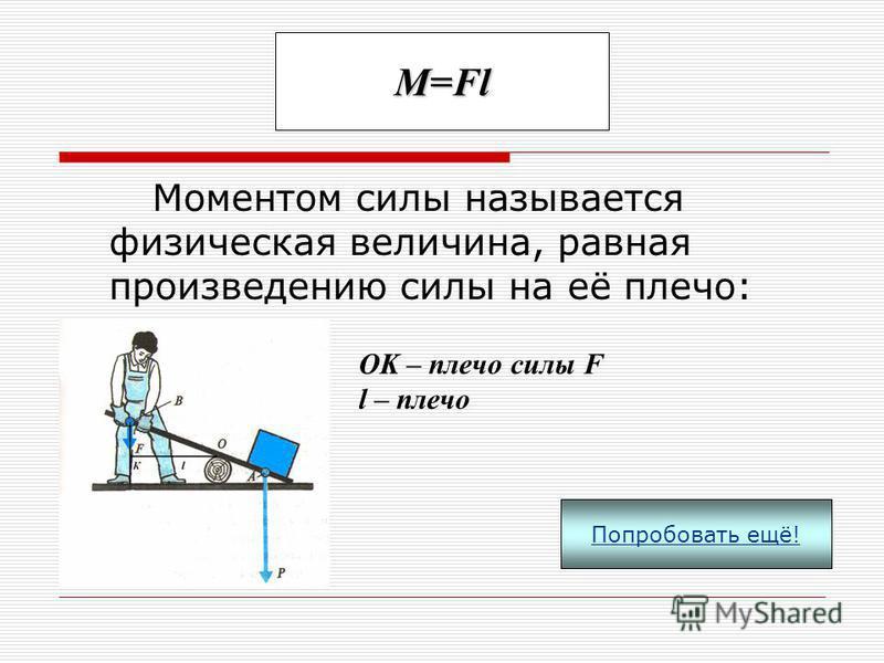 Правило рычага: Эта формула показывает, что рычаг находится в равновесии, если приложенные к нему силы обратно пропорциональны их плечам. Попробовать ещё!
